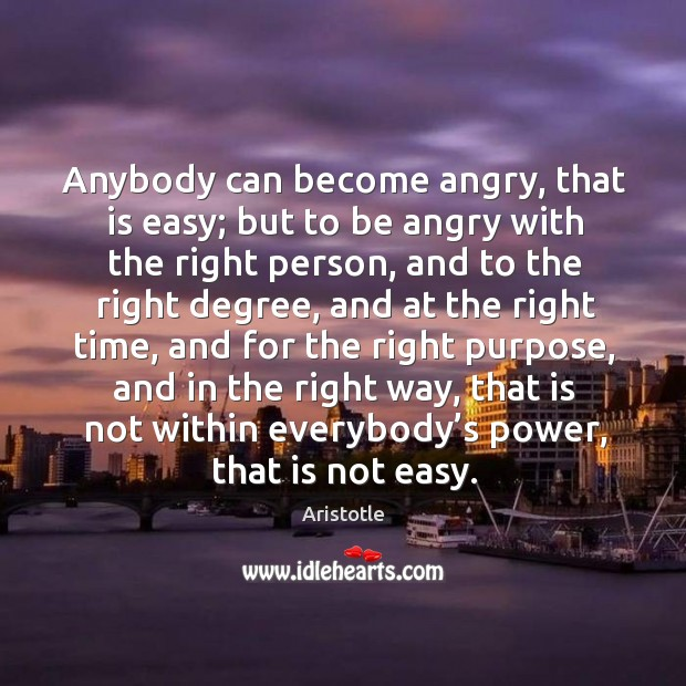Image, Anybody can become angry, that is easy; but to be angry with the right person, and to the right degree