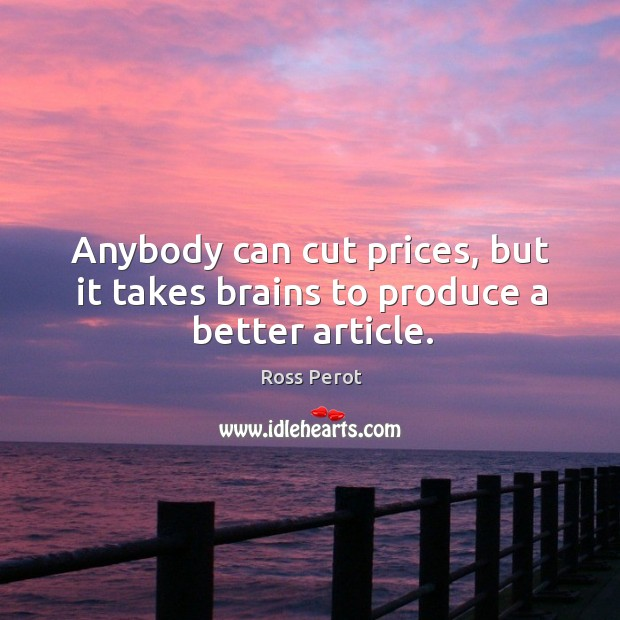 Anybody can cut prices, but it takes brains to produce a better article. Ross Perot Picture Quote