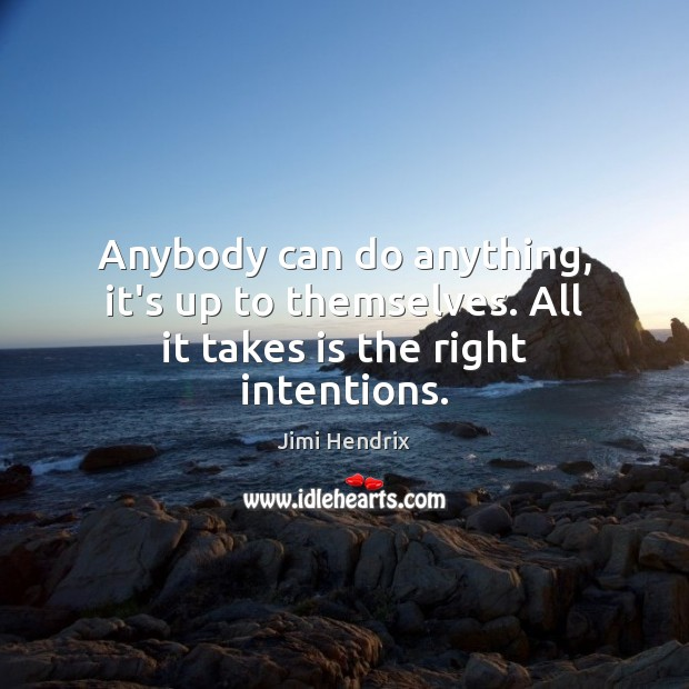 Anybody can do anything, it's up to themselves. All it takes is the right intentions. Image
