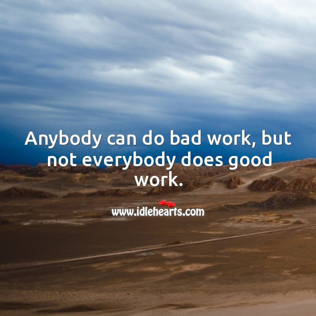 Anybody can do bad work, but not everybody does good work. Image