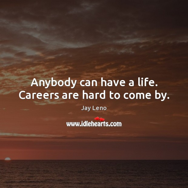 Anybody can have a life. Careers are hard to come by. Image