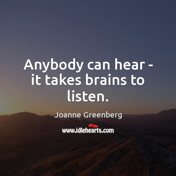 Anybody can hear – it takes brains to listen. Image