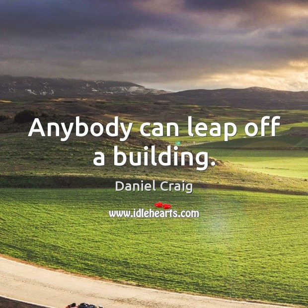 Anybody can leap off a building. Image