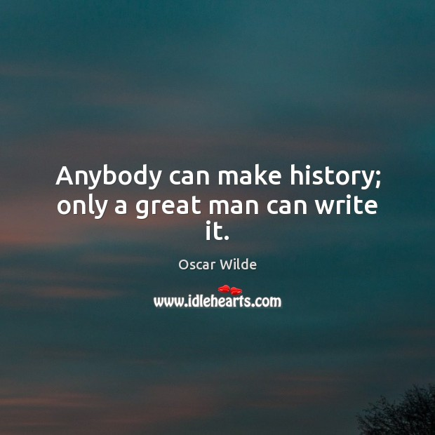 Image, Anybody can make history; only a great man can write it.