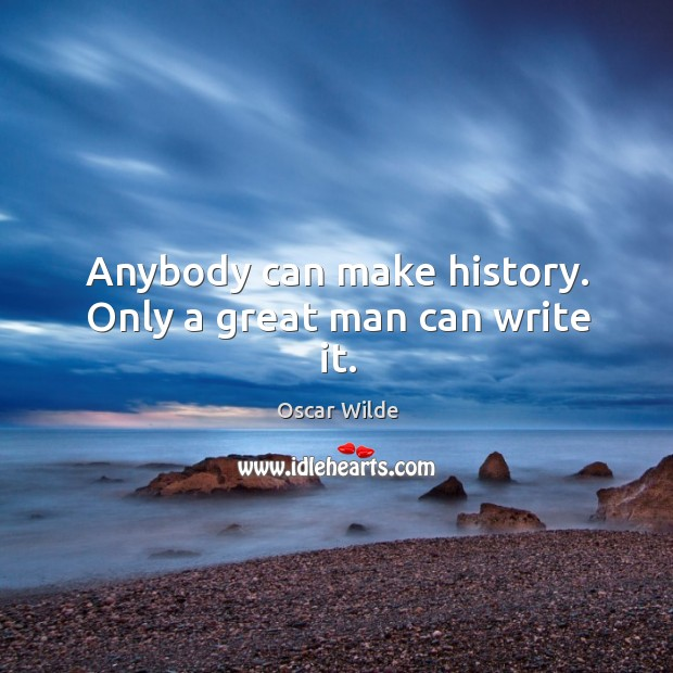 Image, Anybody can make history. Only a great man can write it.