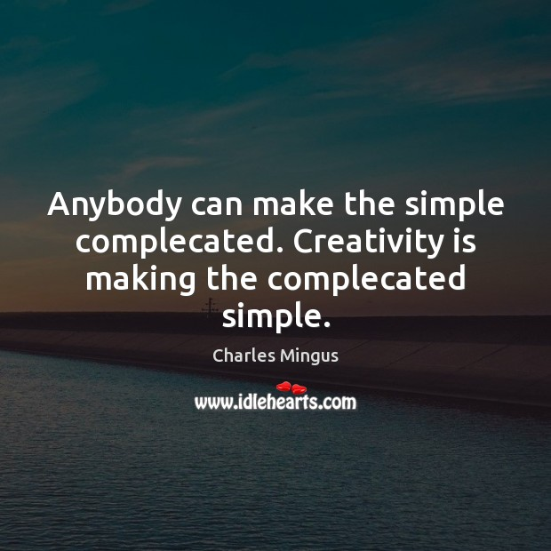 Charles Mingus Picture Quote image saying: Anybody can make the simple complecated. Creativity is making the complecated simple.