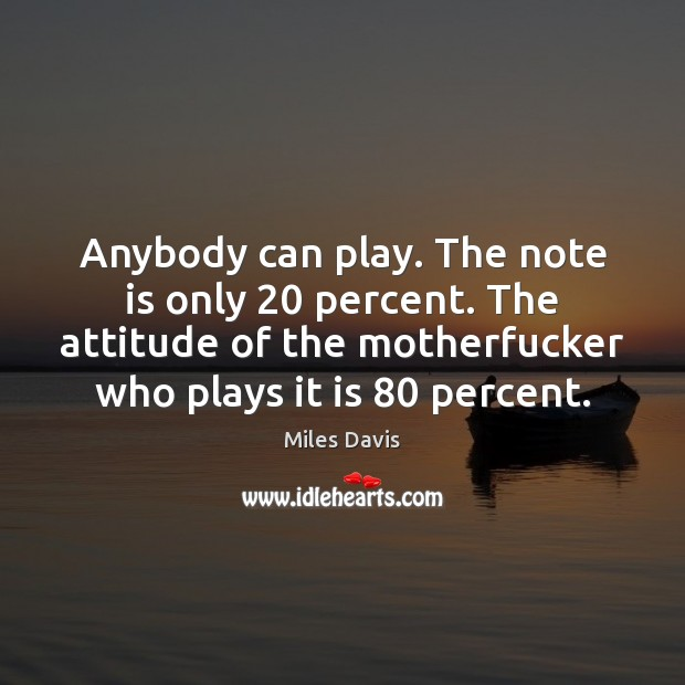 Anybody can play. The note is only 20 percent. The attitude of the Miles Davis Picture Quote