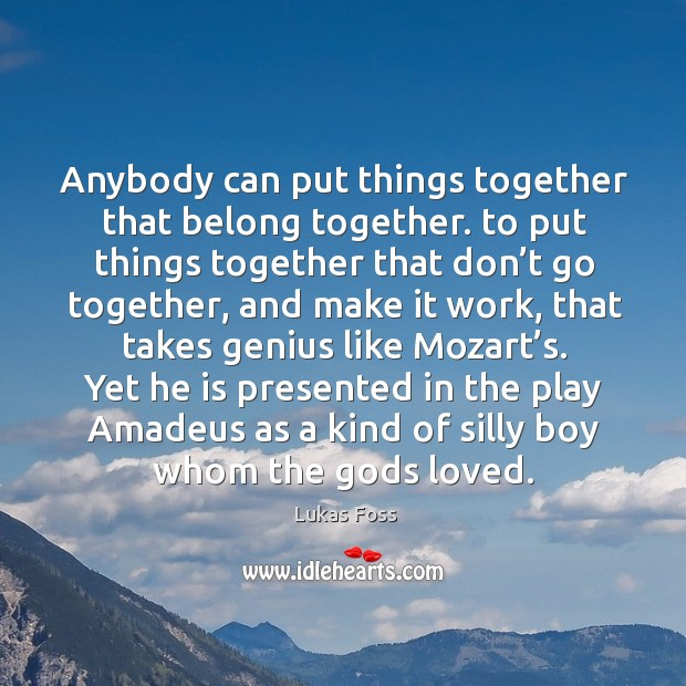 Image, Anybody can put things together that belong together. To put things together that don't go together
