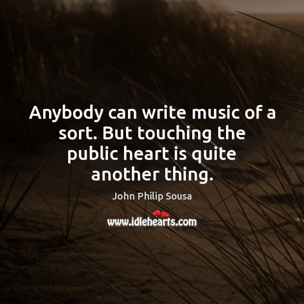 Anybody can write music of a sort. But touching the public heart is quite another thing. John Philip Sousa Picture Quote