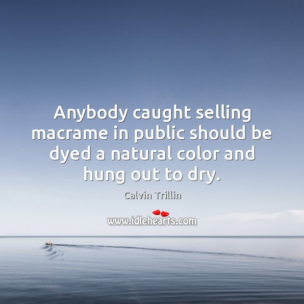 Anybody caught selling macrame in public should be dyed a natural color Calvin Trillin Picture Quote