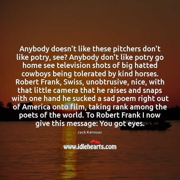 Anybody doesn't like these pitchers don't like potry, see? Anybody don't like Jack Kerouac Picture Quote
