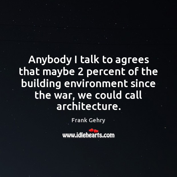 Anybody I talk to agrees that maybe 2 percent of the building environment Frank Gehry Picture Quote