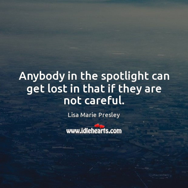Anybody in the spotlight can get lost in that if they are not careful. Lisa Marie Presley Picture Quote