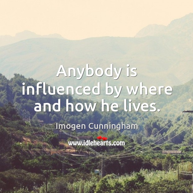 Anybody is influenced by where and how he lives. Imogen Cunningham Picture Quote