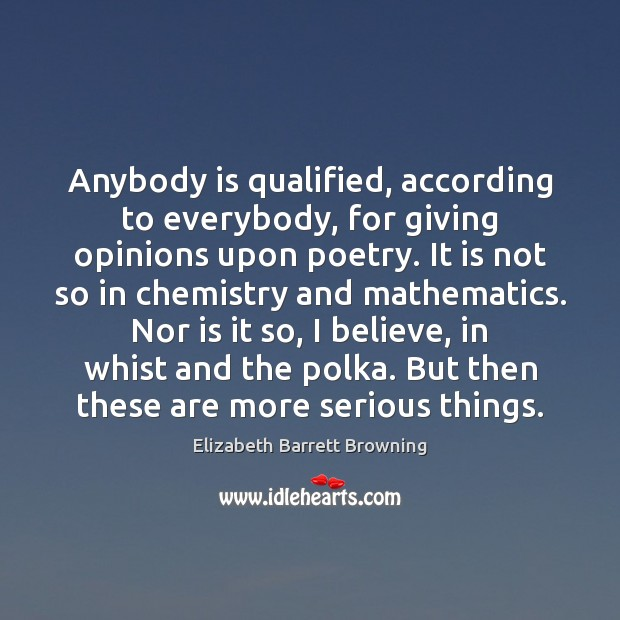 Anybody is qualified, according to everybody, for giving opinions upon poetry. It Elizabeth Barrett Browning Picture Quote