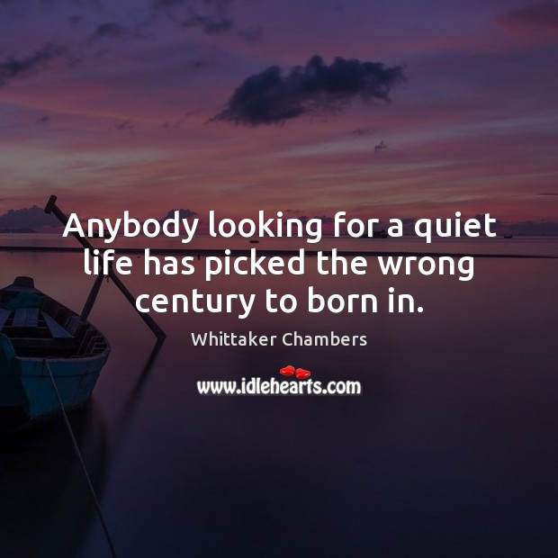 Anybody looking for a quiet life has picked the wrong century to born in. Whittaker Chambers Picture Quote