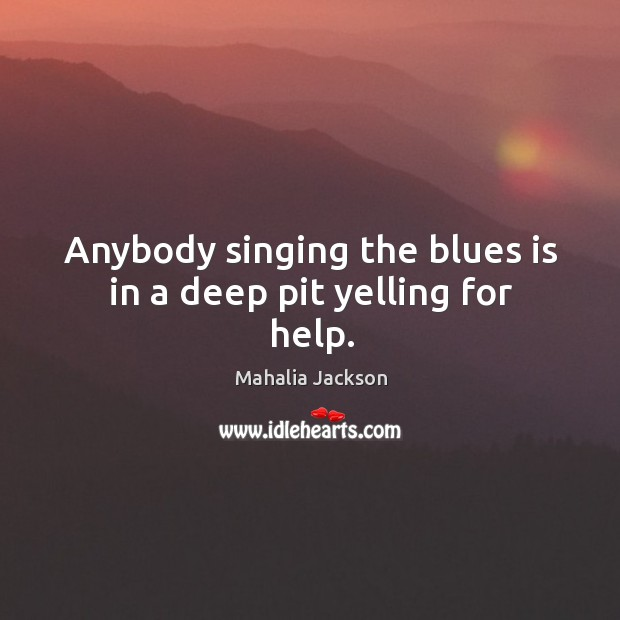 Anybody singing the blues is in a deep pit yelling for help. Mahalia Jackson Picture Quote