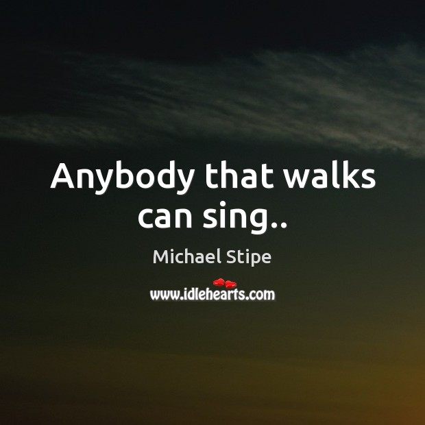 Anybody that walks can sing.. Michael Stipe Picture Quote