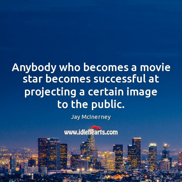 Anybody who becomes a movie star becomes successful at projecting a certain Jay McInerney Picture Quote