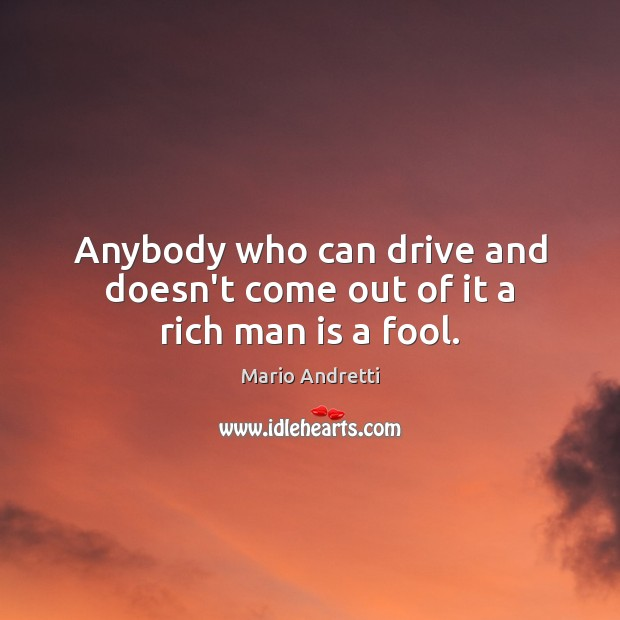 Anybody who can drive and doesn't come out of it a rich man is a fool. Mario Andretti Picture Quote