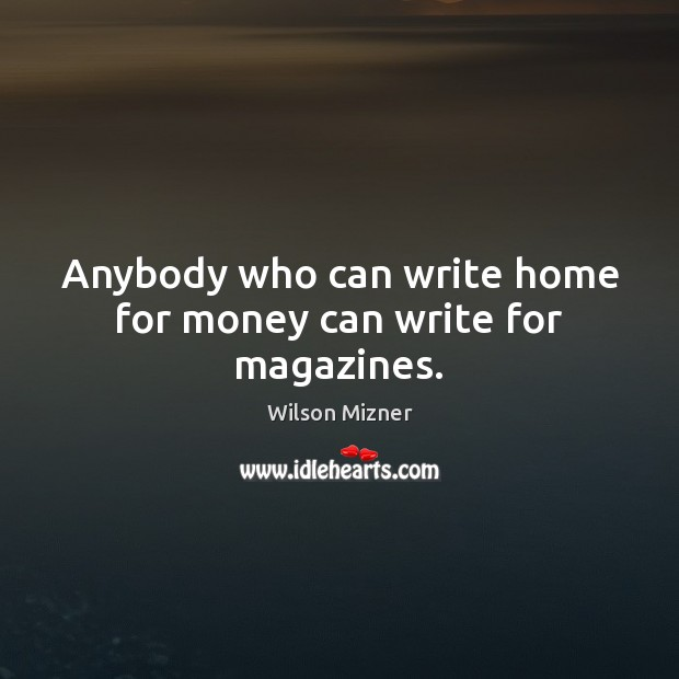 Anybody who can write home for money can write for magazines. Image