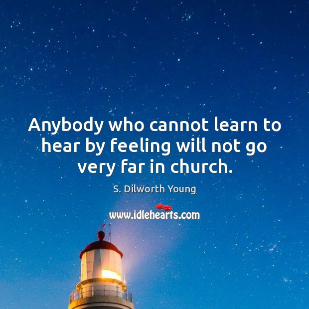 Anybody who cannot learn to hear by feeling will not go very far in church. Image