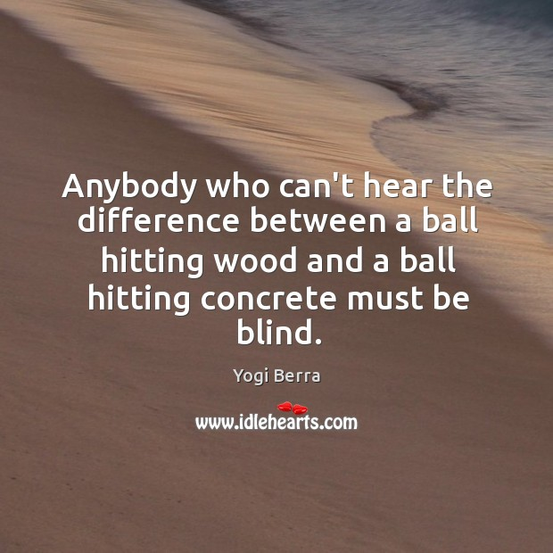 Image, Anybody who can't hear the difference between a ball hitting wood and
