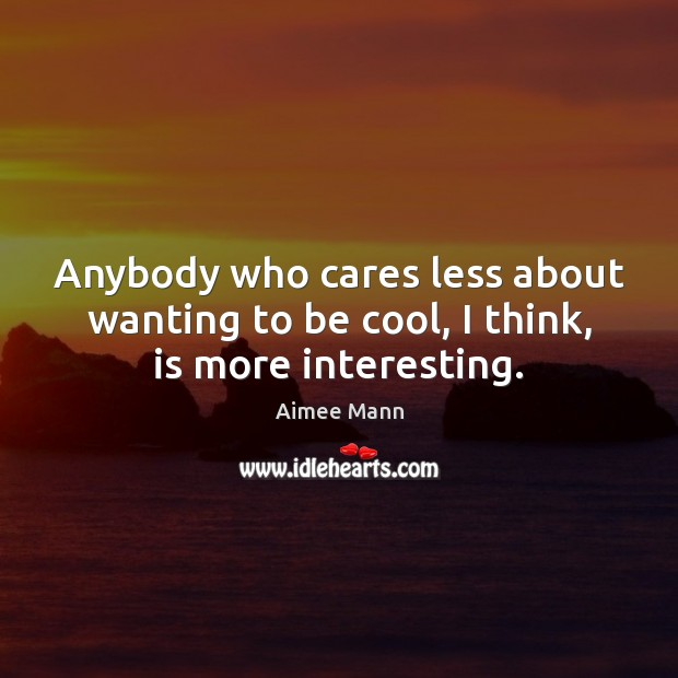 Anybody who cares less about wanting to be cool, I think, is more interesting. Image