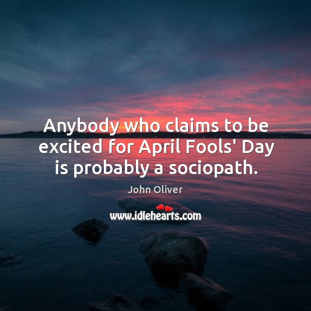 Anybody who claims to be excited for April Fools' Day is probably a sociopath. Image