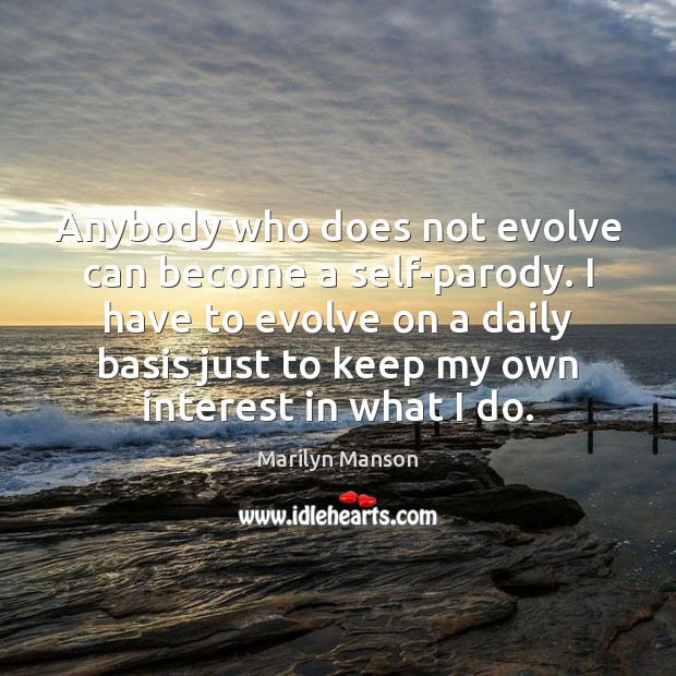 Anybody who does not evolve can become a self-parody. I have to Image