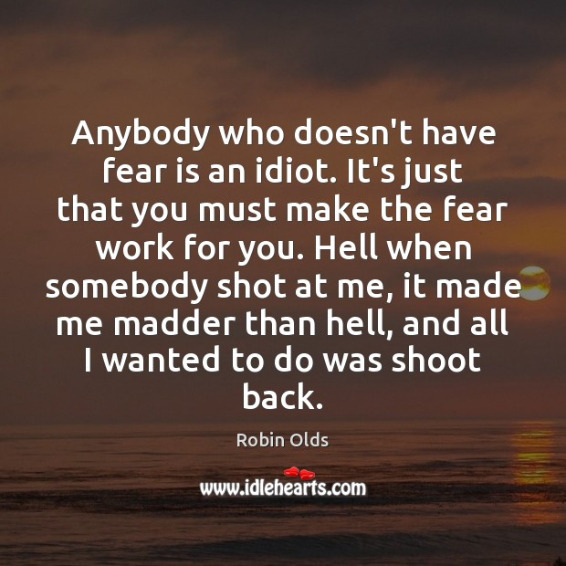 Anybody who doesn't have fear is an idiot. It's just that you Image