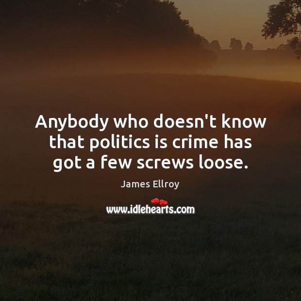 Anybody who doesn't know that politics is crime has got a few screws loose. James Ellroy Picture Quote