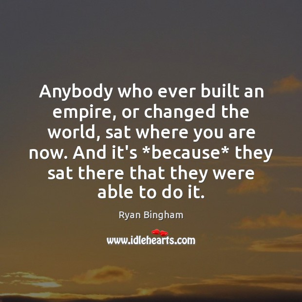 Anybody who ever built an empire, or changed the world, sat where Image