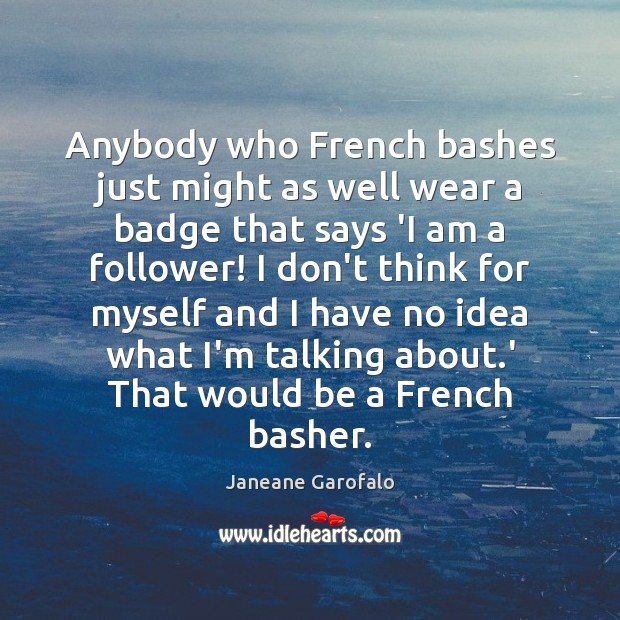 Anybody who French bashes just might as well wear a badge that Janeane Garofalo Picture Quote