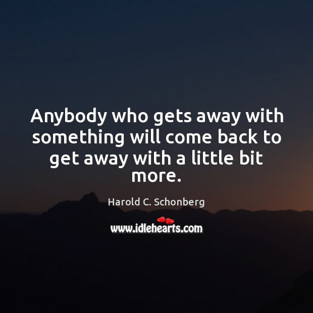 Anybody who gets away with something will come back to get away with a little bit more. Image
