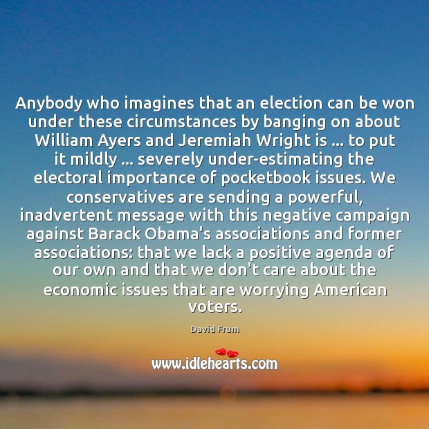 Anybody who imagines that an election can be won under these circumstances David Frum Picture Quote