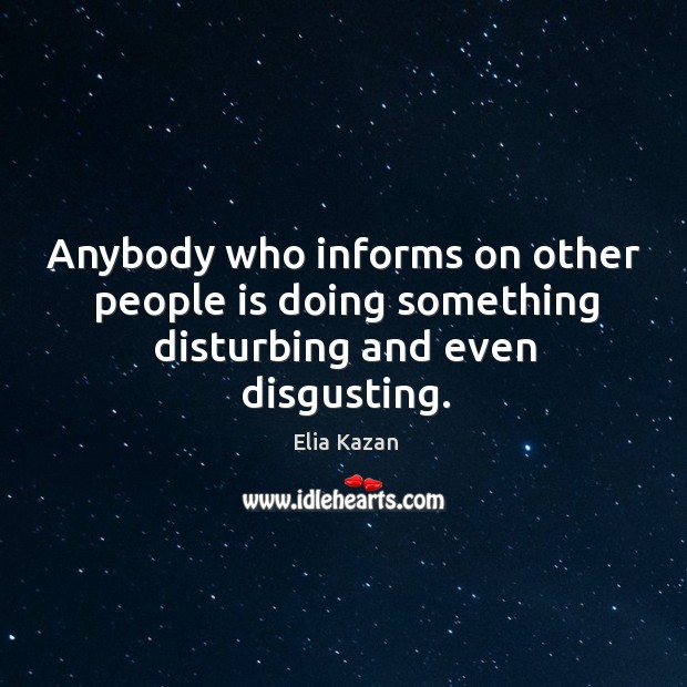 Anybody who informs on other people is doing something disturbing and even disgusting. Elia Kazan Picture Quote