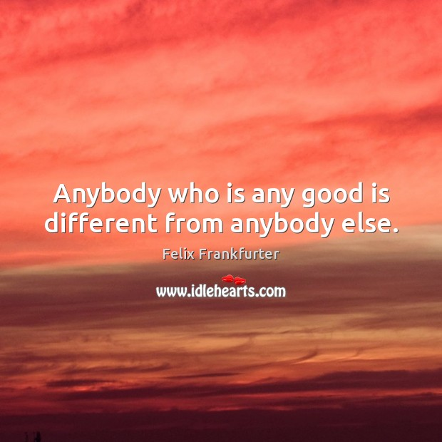 Anybody who is any good is different from anybody else. Image