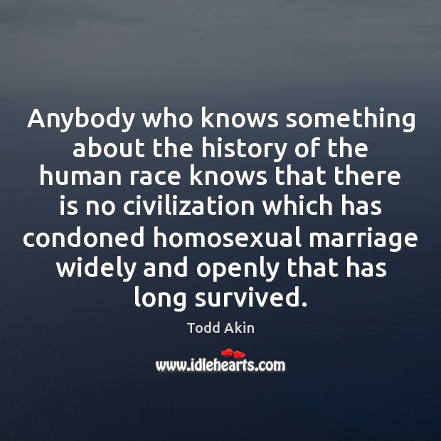 Anybody who knows something about the history of the human race knows Todd Akin Picture Quote