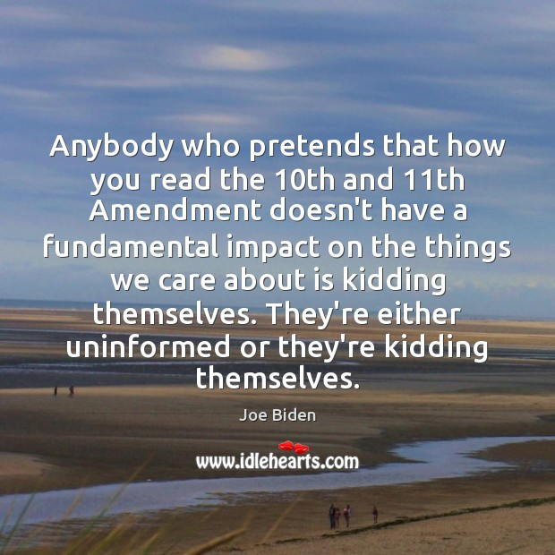 Anybody who pretends that how you read the 10th and 11th Amendment Joe Biden Picture Quote