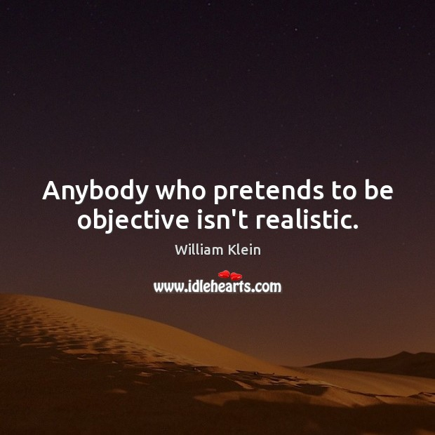 Anybody who pretends to be objective isn't realistic. Image