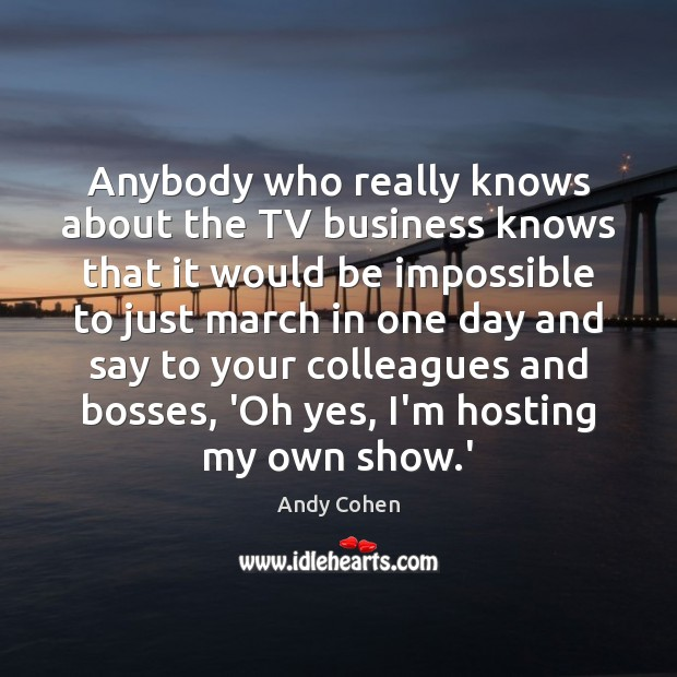 Anybody who really knows about the TV business knows that it would Andy Cohen Picture Quote