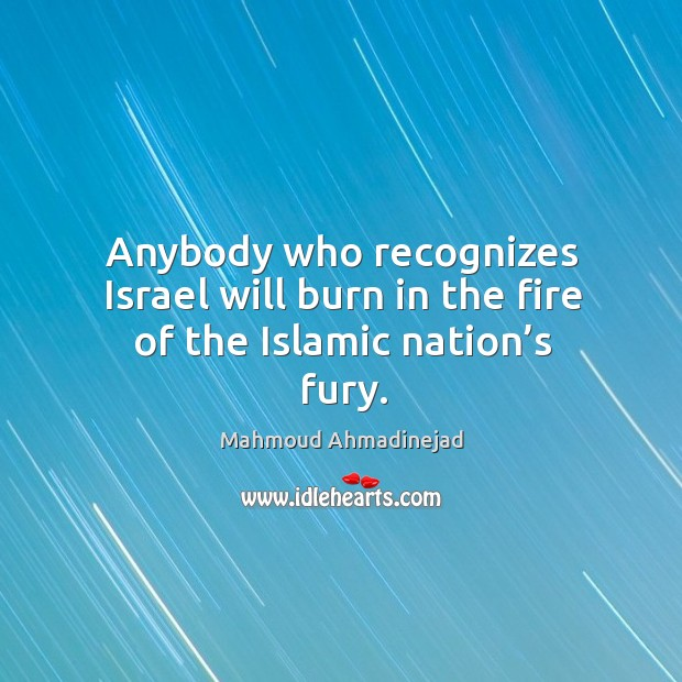Anybody who recognizes israel will burn in the fire of the islamic nation's fury. Image