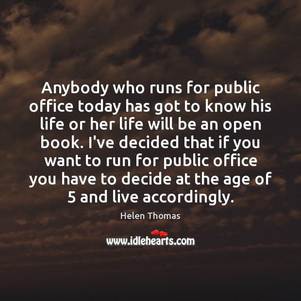 Anybody who runs for public office today has got to know his Helen Thomas Picture Quote