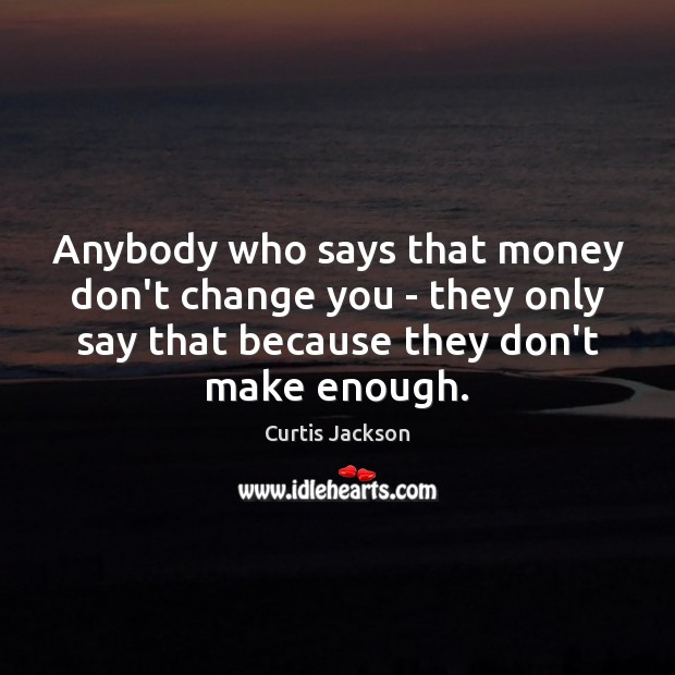 Anybody who says that money don't change you – they only say Curtis Jackson Picture Quote