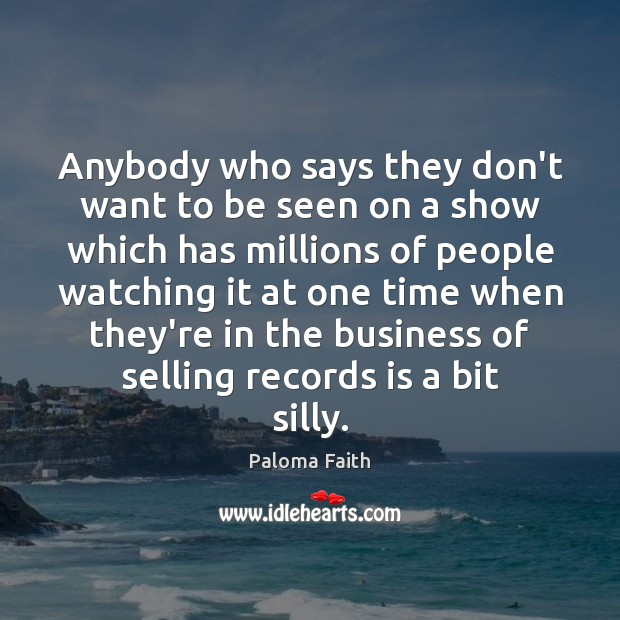 Anybody who says they don't want to be seen on a show Paloma Faith Picture Quote
