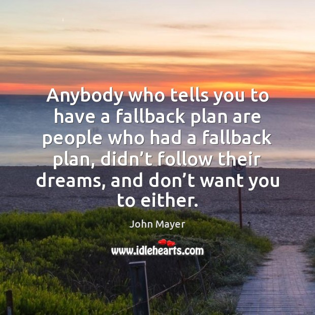 Anybody who tells you to have a fallback plan are people who Image