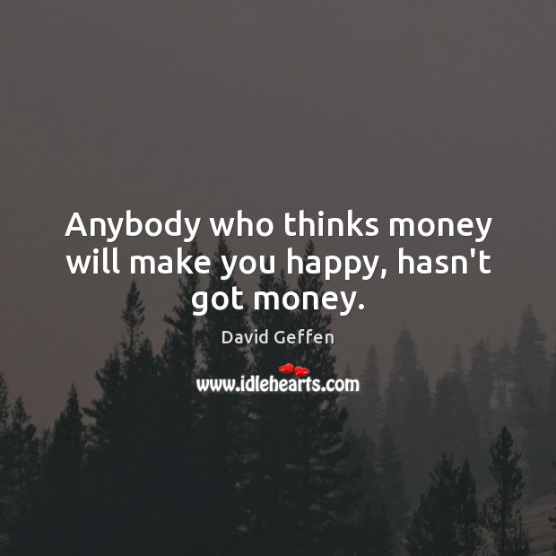 Anybody who thinks money will make you happy, hasn't got money. David Geffen Picture Quote