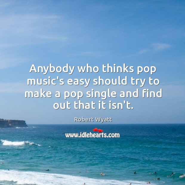 Anybody who thinks pop music's easy should try to make a pop Robert Wyatt Picture Quote