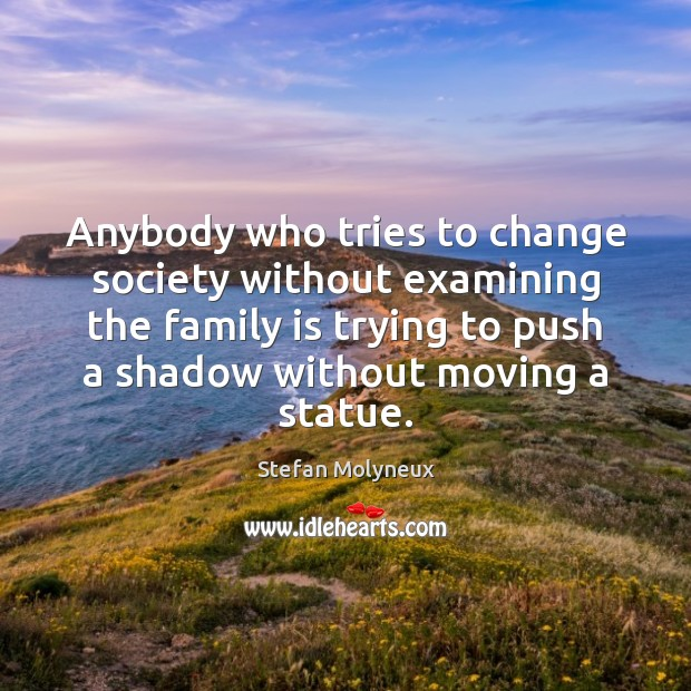 Anybody who tries to change society without examining the family is trying Stefan Molyneux Picture Quote
